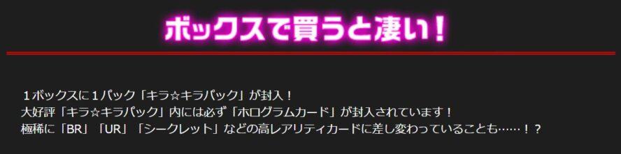 1ボックスに1パック「キラ☆キラパック」が封入! 大好評「キラ☆キラパック」内には必ず「ホログラムカード」が封入されています! 極稀に「BR」「UR」「シークレット」などの高レアリティカードに差し変わっていることも……!?