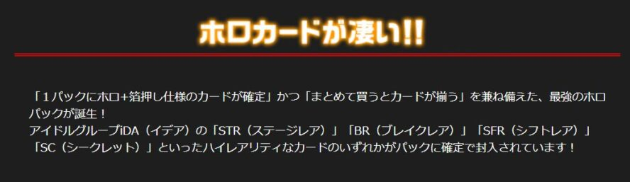 ホロカードが凄い!(EX28弾 シークレット☆フェスティバル!!)「1パックにホロ+箔押し仕様のカードが確定」かつ「まとめて買うとカードが揃う」を兼ね備えた、最強のホロパックが誕生! アイドルグループiDA(イデア)の「STR(ステージレア)」「BR(ブレイクレア)」「SFR(シフトレア)」「SC(シークレット)」といったハイレアリティなカードのいずれかがパックに確定で封入されています!