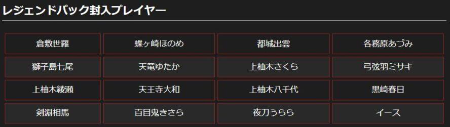 レジェンドパック封入プレイヤー一覧:※各プレイヤーのレジェンドパックには「オーバーブースト(上)」「オーバーブースト(下)」「イデアライズ」「アルターブレイク」が1枚ずつ含まれています。 ※イースのレジェンドパックには「遂行せよ、その使命」が2枚、「敗北の屈辱 イース」「魔刀の超越者 イース」が1枚ずつ含まれています。